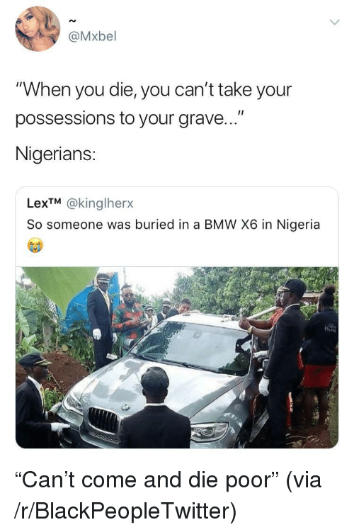 "Blackpeopletwitter, Bmw, and Nigeria: @Mxbel  ""When you die, you can't take your  possessions to your grave...""  Nigerians:  LexTM @kinglherx  So someone was buriedin a BMW X6 in Nigeria <p>""Can't come and die poor"" (via /r/BlackPeopleTwitter)</p>"