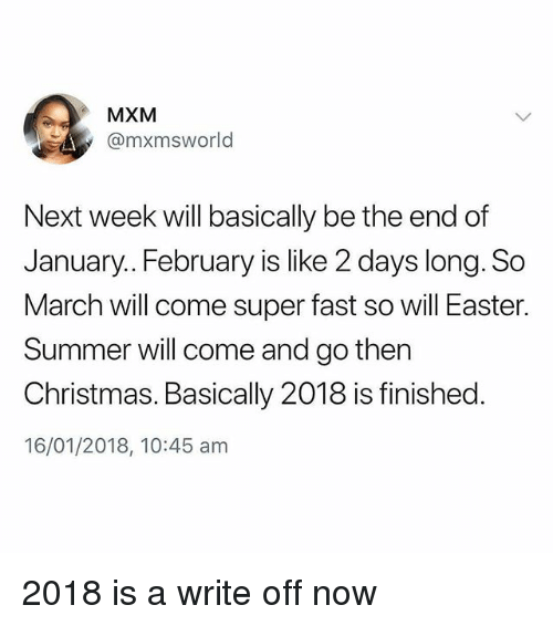 Christmas, Easter, and Memes: MXM  @mxmsworld  Next week will basically be the end of  January.. February is like 2 days long. So  March will come super fast so will Easter.  Summer will come and go then  Christmas. Basically 2018 is finished.  16/01/2018, 10:45 am 2018 is a write off now