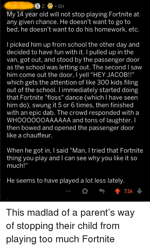 """Saw, School, and Too Much: My 14 year old will not stop playing Fortnite at  any given chance. He doesn't want to go to  bed, he doesn't want to do his homework, etc.  l picked him up from school the other day and  decided to have fun with it. I pulled up in the  van, got out, and stood by the passenger door  as the school Was letting out. The second l saw  him come out the door, I yell """"HEY JACOB!!""""  which gets the attention of like 300 kids filing  out of the school. I immediately started doing  that Fortnite """"floss"""" dance (which I have seern  him do), swung it 5 or 6 times, then finished  with an epic dab. The crowd responded with a  WHOOO00OAAAAAA and tons of laughter. I  then bowed and opened the passenger door  like a chauffeur.  When he got in, I said """"Man, I tried that Fortnite  thing you play and I can see why you like it so  much!""""  He seems to have played a lot less lately  7.1k"""