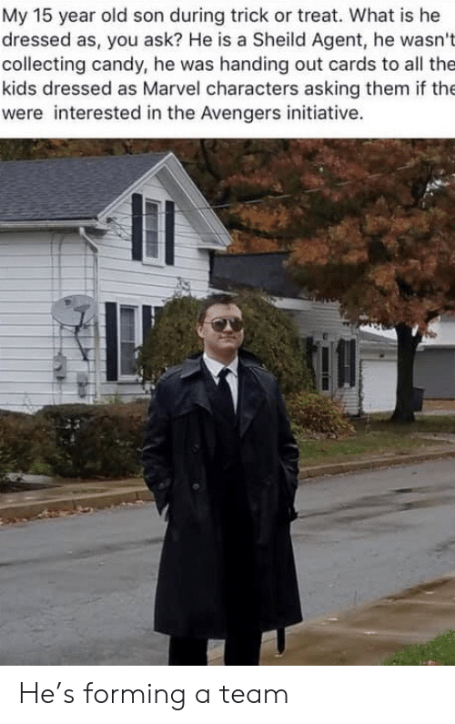 The Avengers: My 15 year old son during trick or treat. What is he  dressed as, you ask? He is a Sheild Agent, he wasn't  collecting candy, he was handing out cards to all the  kids dressed as Marvel characters asking them if the  were interested in the Avengers initiative. He's forming a team