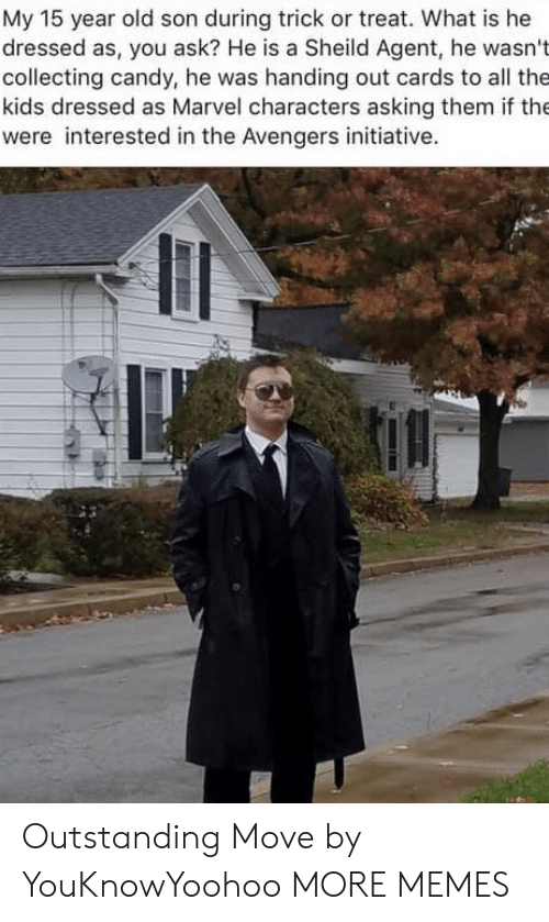 Avengers: My 15 year old son during trick or treat. What is he  dressed as, you ask? He is a Sheild Agent, he wasn't  collecting candy, he was handing out cards to all the  kids dressed as Marvel characters asking them if the  were interested in the Avengers initiative. Outstanding Move by YouKnowYoohoo MORE MEMES
