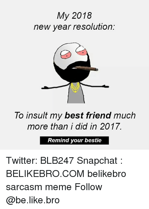 New Year Resolution: My 2018  new year resolution:  To insult my best friend much  more than i did in 2017.  Remind your bestie Twitter: BLB247 Snapchat : BELIKEBRO.COM belikebro sarcasm meme Follow @be.like.bro