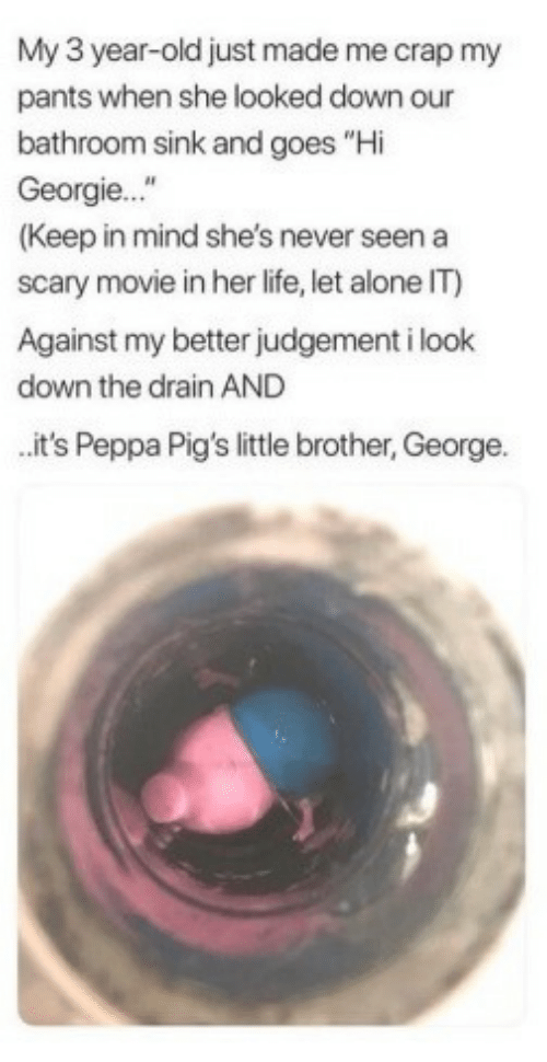 "3 Year Old: My 3 year-old just made me crap my  pants when she looked down our  bathroom sink and goes ""Hi  Georgie...""  (Keep in mind she's never seen a  scary movie in her life, let alone IT)  Against my better judgement i look  down the drain AND  it's Peppa Pig's little brother, George."
