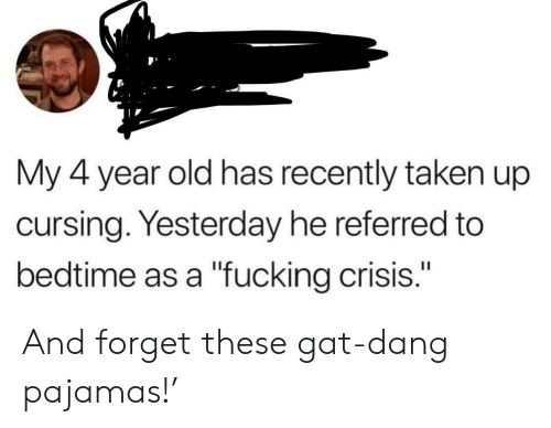 "bedtime: My 4 year old has recently taken up  cursing. Yesterday he referred to  bedtime as a ""fucking crisis."" And forget these gat-dang pajamas!'"