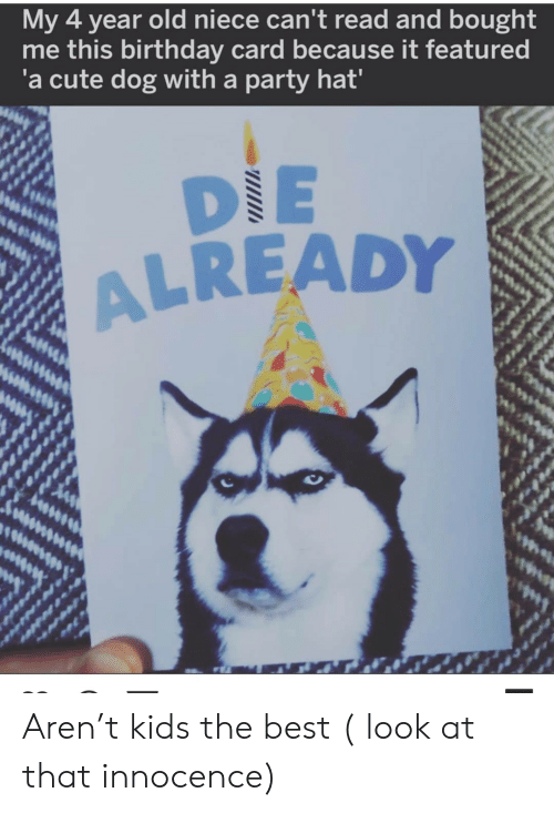 Birthday, Cute, and Party: My 4 year old niece can't read and bought  me this birthday card because it featured  'a cute dog with a party hat'  DIE  ALREADY Aren't kids the best ( look at that innocence)