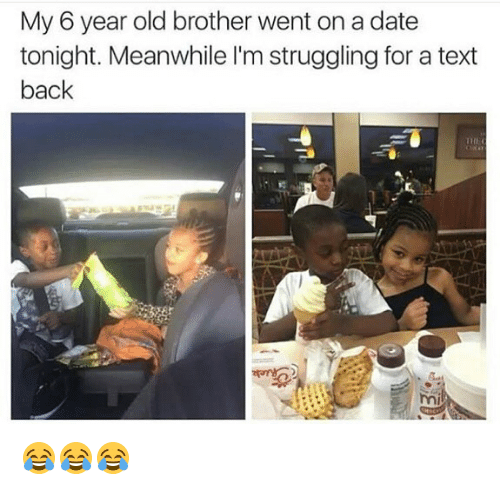 Memes, Date, and Text: My 6 year old brother went on a date  tonight. Meanwhile l'm struggling for a text  back  111上(  mi 😂😂😂