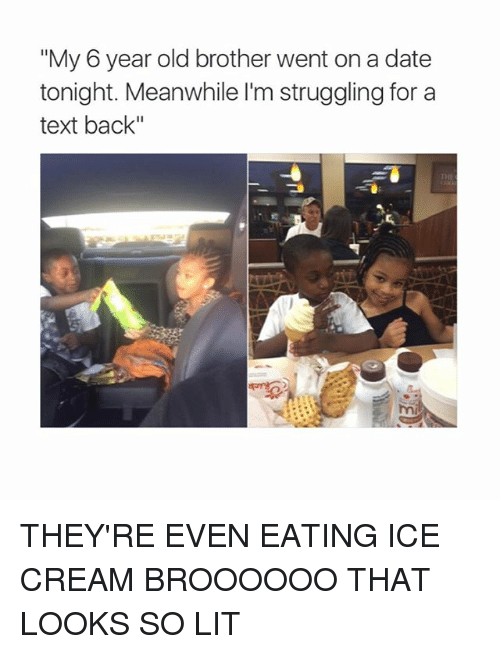 "Lit, Memes, and Date: ""My 6 year old brother went on a date  tonight. Meanwhile l'm struggling for a  text back""  THE  mi THEY'RE EVEN EATING ICE CREAM BROOOOOO THAT LOOKS SO LIT"
