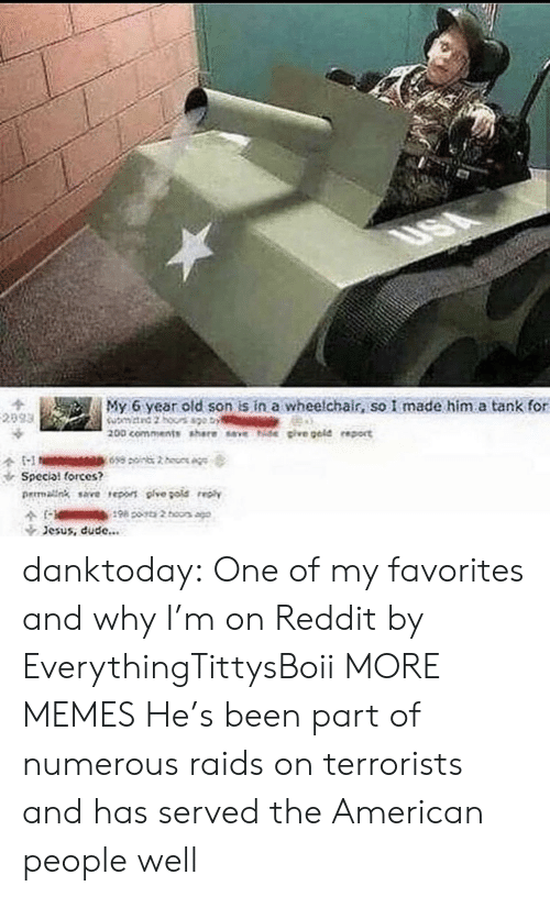 Dank, Dude, and Jesus: My 6 year old son is in a wheelchair, so I made him.a tank for  Special forces?  rmalng save reo pive gote  Jesus, dude... danktoday:  One of my favorites and why I'm on Reddit by EverythingTittysBoii MORE MEMES  He's been part of numerous raids on terrorists and has served the American people well