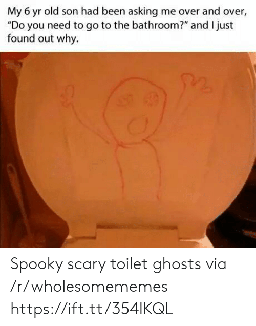 "And Over: My 6 yr old son had been asking me over and over  ""Do you need to go to the bathroom?"" and I just  found out why. Spooky scary toilet ghosts via /r/wholesomememes https://ift.tt/354IKQL"