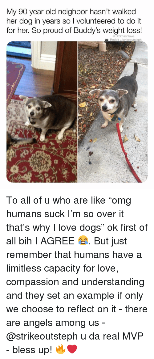 "buddys: My 90 year old neighbor hasn't walked  her dog in years so I volunteered to do it  for her. So proud of Buddy's weight loss!  @DrSmashlove  Reddit u/strikeoutsteph To all of u who are like ""omg humans suck I'm so over it that's why I love dogs"" ok first of all bih I AGREE 😂. But just remember that humans have a limitless capacity for love, compassion and understanding and they set an example if only we choose to reflect on it - there are angels among us - @strikeoutsteph u da real MVP - bless up! 🔥❤️"