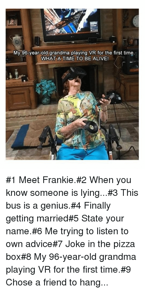 pizza box: =My-96-year-old.grandma playing VR for the first time  WHAT A TIME TO BE ALIVE! #1 Meet Frankie.#2 When you know someone is lying...#3 This bus is a genius.#4 Finally getting married#5 State your name.#6 Me trying to listen to own advice#7 Joke in the pizza box#8 My 96-year-old grandma playing VR for the first time.#9 Chose a friend to hang...
