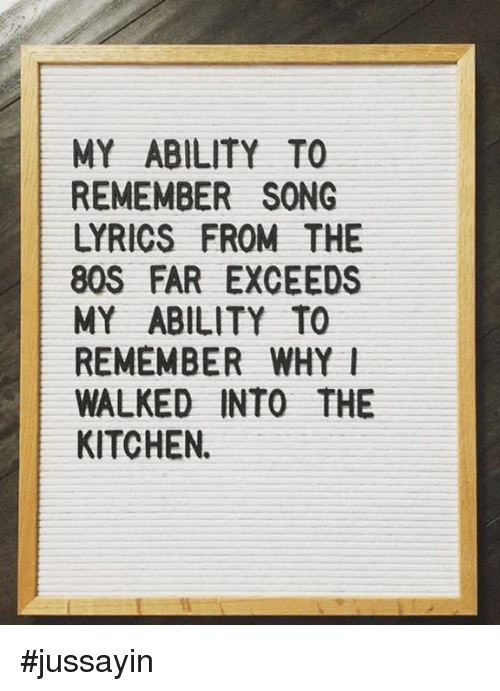 80s, Dank, and Lyrics: MY ABILITY TO  REMEMBER SONG  LYRICS FROM THE  80S FAR EXCEEDS  MY ABILITY TO  REMEMBER WHYl  WALKED INTO THE  KITCHEN. #jussayin