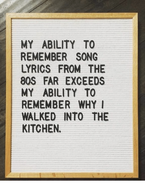 Memes, Lyrics, and Song Lyrics: MY ABILITY TO  REMEMBER SONG  LYRICS FROM THE  8OS FAR EXCEEDS  MY ABILITY TO  REMEMBER WHYl  WALKED INTO THE  KITCHEN.