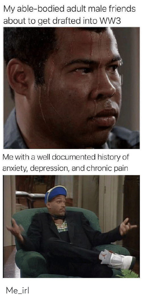 history of: My able-bodied adult male friends  about to get drafted into WW3  Me with a well documented history of  anxiety, depression, and chronic pain Me_irl