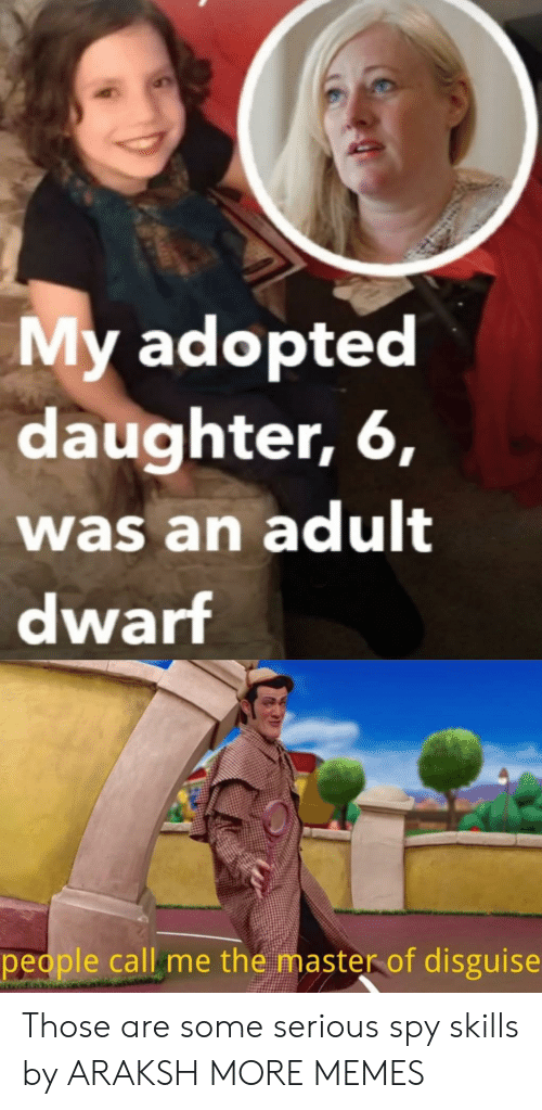 the master: My adopted  daughter, 6,  was an adult  dwarf  people call me the master of disguise Those are some serious spy skills by ARAKSH MORE MEMES