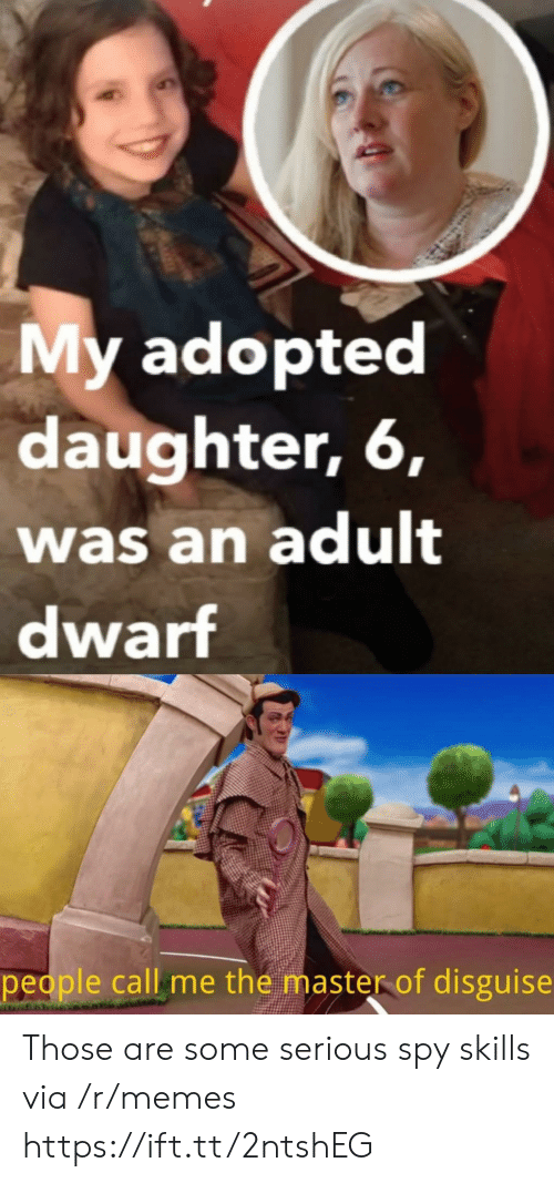 the master: My adopted  daughter, 6,  was an adult  dwarf  people call me the master of disguise Those are some serious spy skills via /r/memes https://ift.tt/2ntshEG