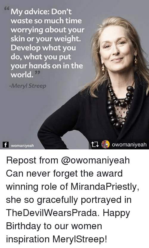develope: My advice: Don't  waste so much time  worrying about your  skin or your weight.  Develop what you  do, what you put  your hands on in the  world.  -Meryl Streep  womaniyeah  乜49 owomaniveah Repost from @owomaniyeah Can never forget the award winning role of MirandaPriestly, she so gracefully portrayed in TheDevilWearsPrada. Happy Birthday to our women inspiration MerylStreep!