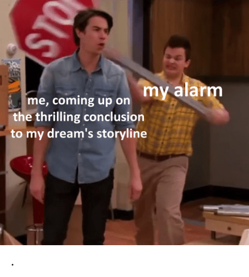 conclusion: my alarm  me, coming up on  the thrilling conclusion  to my dream's storyline  STO .