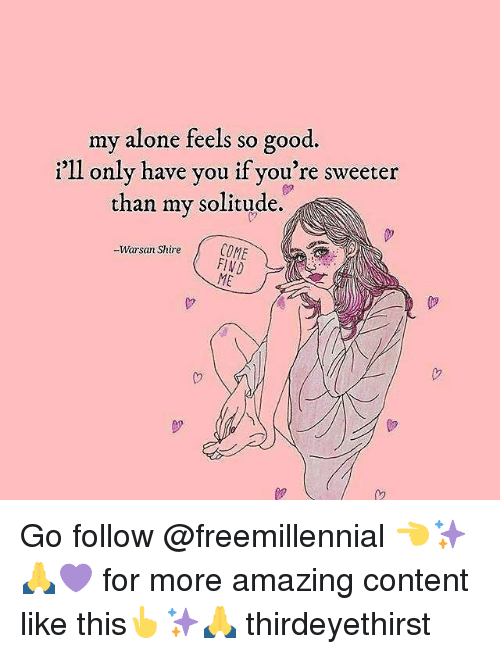 cme: my alone feels so good.  i'1l only have you if you're sweeter  than my solitude.  -Warsan Shire CME  Warsan ShireCOME Go follow @freemillennial 👈✨🙏💜 for more amazing content like this👆✨🙏 thirdeyethirst