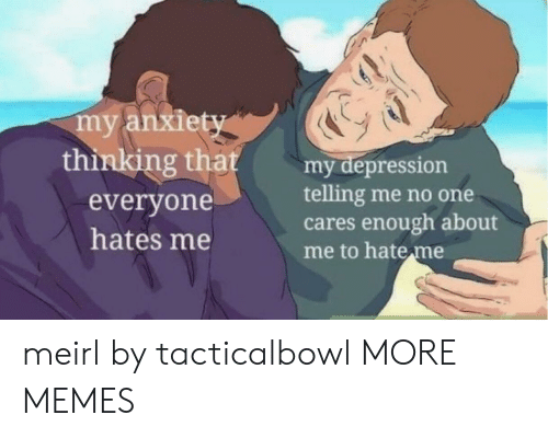 Me No One: my anxiety  thinking that  my depression  telling me no one  cares enough about  me to hate me  everyone  hates me meirl by tacticalbowl MORE MEMES