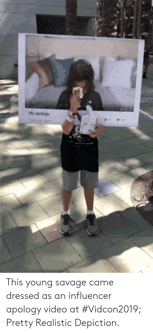 depiction: My apology This young savage came dressed as an influencer apology video at #Vidcon2019; Pretty Realistic Depiction.