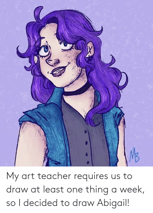 My Art: My art teacher requires us to draw at least one thing a week, so I decided to draw Abigail!
