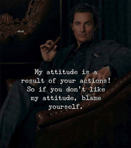 Attitude, Blame, and You: My attitude is a  result of your actions!  So if you don't like  my attitude, blame  yourself.