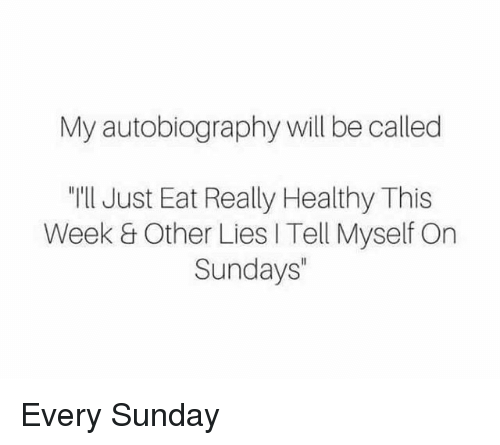 """Autobiography: My autobiography will be called  """"I'll Just Eat Really Healthy This  Week & Other Lies I Tell Myself On  Sundays"""" Every Sunday"""