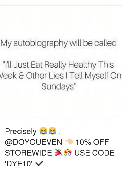 """Autobiography: My autobiography will be called  """"I'll Just Eat Really Healthy This  Week Other Lies l Tell Myself On  Sundays"""" Precisely 😂😂 . @DOYOUEVEN 👈🏼 10% OFF STOREWIDE 🎉🎊 USE CODE 'DYE10' ✔️"""