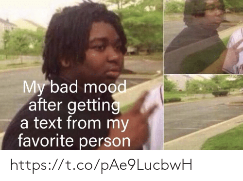 my bad: My bad mood  after getting  a text from my  favorite person https://t.co/pAe9LucbwH