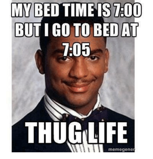 Funny, Thug, and Thug Life: MY BED TIME IS 7:00  BUT IGO TO BED AT  7:05  THUG LIFE  memegene
