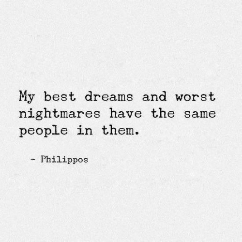 nightmares: My best dreams and worst  nightmares have the same  people in them.  Philippos