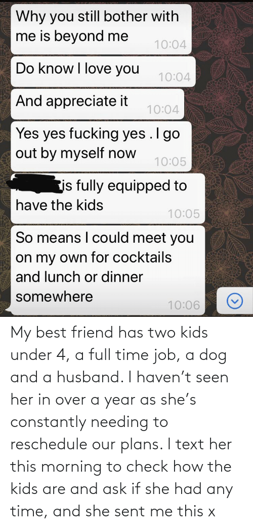 Two Kids: My best friend has two kids under 4, a full time job, a dog and a husband. I haven't seen her in over a year as she's constantly needing to reschedule our plans. I text her this morning to check how the kids are and ask if she had any time, and she sent me this x