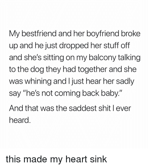 """whining: My bestfriend and her boyfriend broke  up and he just dropped her stuff off  and she's sitting on my balcony talking  to the dog they had together and she  was whining and I just hear her sadly  say """"he's not coming back baby.""""  And that was the saddest shit l ever  heard this made my heart sink"""