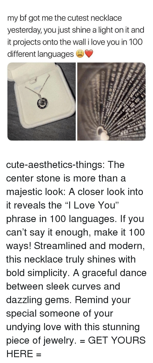 """Your Special: my bf got me the cutest necklace  yesterday, you just shine a light on it and  it projects onto the wall i love you in 100  different languages cute-aesthetics-things: The center stone is more than a majestic look: A closer look into it reveals the """"I Love You"""" phrase in 100 languages. If you can't say it enough, make it 100 ways! Streamlined and modern, this necklace truly shines with bold simplicity. A graceful dance between sleek curves and dazzling gems. Remind your special someone of your undying love with this stunning piece of jewelry. = GET YOURS HERE ="""