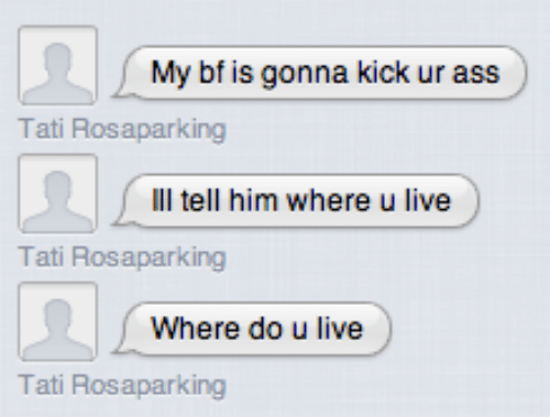 Ass, Live, and Him: My bf is gonna kick ur ass  Tati Rosaparking  Ill tell him where u live  Tati Rosaparking  Where do u live  Tati Rosaparking