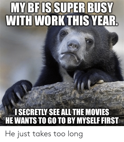 See All: MY BF ISSUPER BUSY  WITH WORK THIS YEAR.  I SECRETLY SEE ALL THE MOVIES  HE WANTS TO GO TO BY MYSELF FIRST He just takes too long