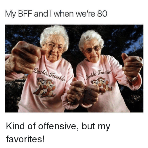 my favorites: My BFF and I when we're 80 Kind of offensive, but my favorites!