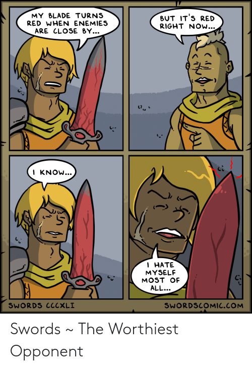 But Its: MY BLADE TURNS  RED WHEN ENEMIES  BUT IT'S RED  RIGHT NOw...  ARE CLOSE BY...  I KNOW...  1 НАТЕ  MYSELF  MOST OF  ALL...  SWORDS CCCXLI  SWORDSCOMIC.COM Swords ~ The Worthiest Opponent