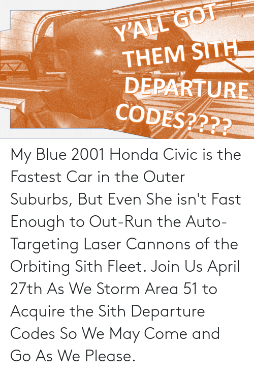 acquire: My Blue 2001 Honda Civic is the Fastest Car in the Outer Suburbs, But Even She isn't Fast Enough to Out-Run the Auto-Targeting Laser Cannons of the Orbiting Sith Fleet. Join Us April 27th As We Storm Area 51 to Acquire the Sith Departure Codes So We May Come and Go As We Please.
