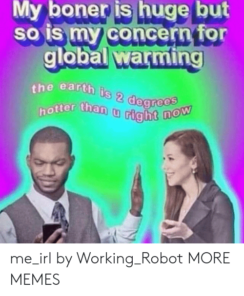 Boner, Dank, and Global Warming: My  boner  is  huge  but  so is my concern for  global warming  global warming  the earth  is  hotter than t  2  u tight me_irl by Working_Robot MORE MEMES