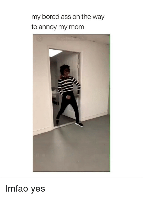 Ass, Bored, and Girl Memes: my bored ass on the way  to annoy my mom lmfao yes