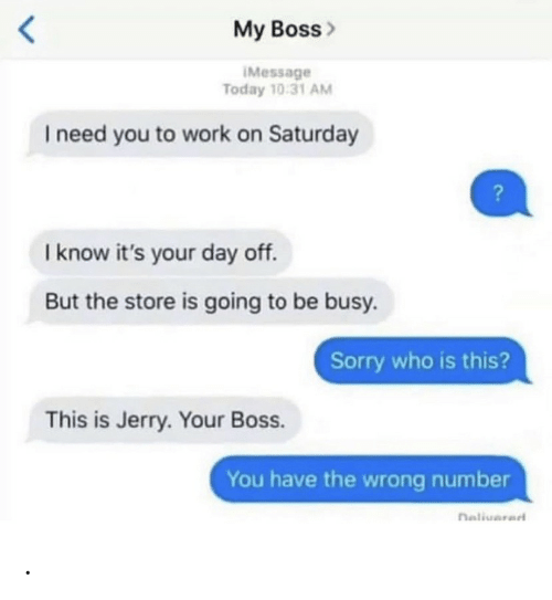 my boss: My Boss>  IMessage  Today 10:31 AM  I need you to work on Saturday  I know it's your day off.  But the store is going to be busy.  Sorry who is this?  This is Jerry. Your Boss.  You have the wrong number  naliuarad .
