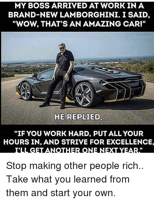"Memes, Wow, and Work: MY BOSS ARRIVED AT WORK IN A  BRAND-NEW LAMBORGHINI. I SAID,  ""WOW, THAT'S AN AMAZING CAR!""  HE REPLIED  ""IF YOU WORK HARD, PUT ALL YOUR  HOURS IN, AND STRIVE FOR EXCELLENCE Stop making other people rich.. Take what you learned from them and start your own."