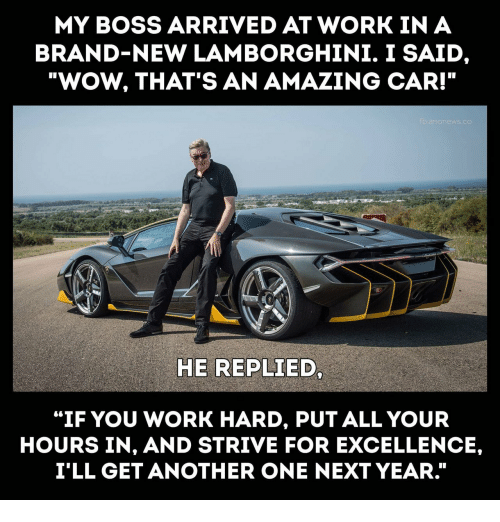 "strive: MY BOSS ARRIVED AT WORK IN A  BRAND-NEW LAMBORGHINI. I SAID  ""WOW, THAT'S AN AMAZING CAR!""  HE REPLIED  ""IF YOU WORK HARD, PUT ALL YOUR  HOURS IN, AND STRIVE FOR EXCELLENCE,  I'LL GET ANOTHER ONE NEXT YEAR."""