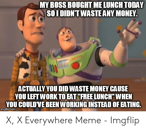 x x everywhere: MY BOSS BOUGHT ME LUNCH TODAY  SOIDIDNT WASTEANY MONEY.  NTHEAR  ACTUALLY YOU DID WASTE MONEY CAUSE  YOU LEFT WORK TO EAT FREE LUNCHWHEN  YOU COULDVE BEEN WORKING INSTEAD OF EATING  imgflip.com X, X Everywhere Meme - Imgflip