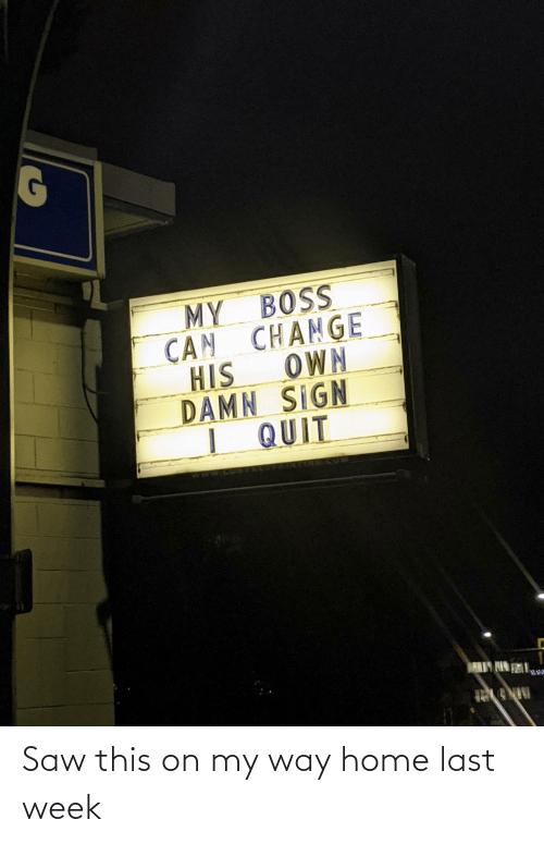 my boss: MY BOSS  CAN CHANGE  OWN  HIS  DAMN SIGN  I QUIT  ARIY HIN Saw this on my way home last week
