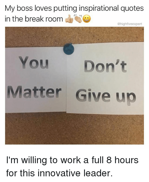 Memes, Work, and Break: My boss loves putting inspirational quotes  in the break room  @highfiveexpert  You Don't  Matter Give uo I'm willing to work a full 8 hours for this innovative leader.