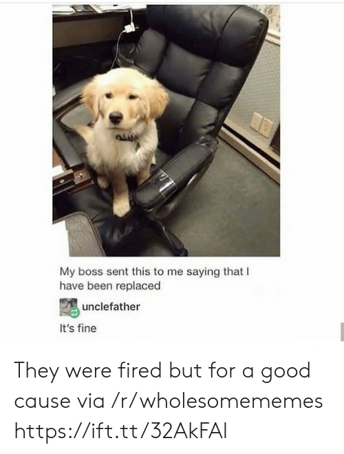 my boss: My boss sent this to me saying that I  have been replaced  unclefather  It's fine They were fired but for a good cause via /r/wholesomememes https://ift.tt/32AkFAl