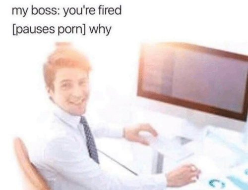my boss: my boss: you're fired  [pauses porn] why